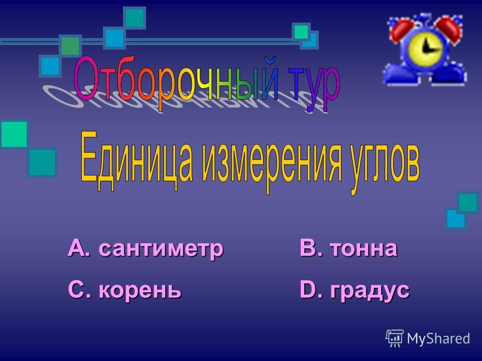 А. сантиметр С. корень В. тонна D. градус