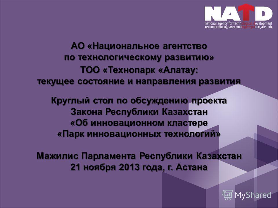 АО «Национальное агентство по технологическому развитию» Круглый стол по обсуждению проекта Закона Республики Казахстан «Об инновационном кластере «Парк инновационных технологий» Мажилис Парламента Республики Казахстан 21 ноября 2013 года, г. Астана