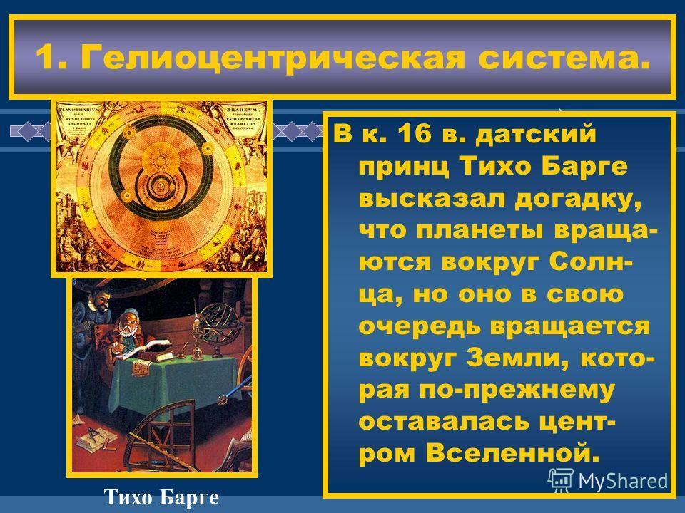 ЖДЕМ ВАС! В к. 16 в. датский принц Тихо Барге высказал догадку, что планеты враща- ются вокруг Солн- ца, но оно в свою очередь вращается вокруг Земли, кото- рая по-прежнему оставалась цент- ром Вселенной. 1. Гелиоцентрическая система. Тихо Барге
