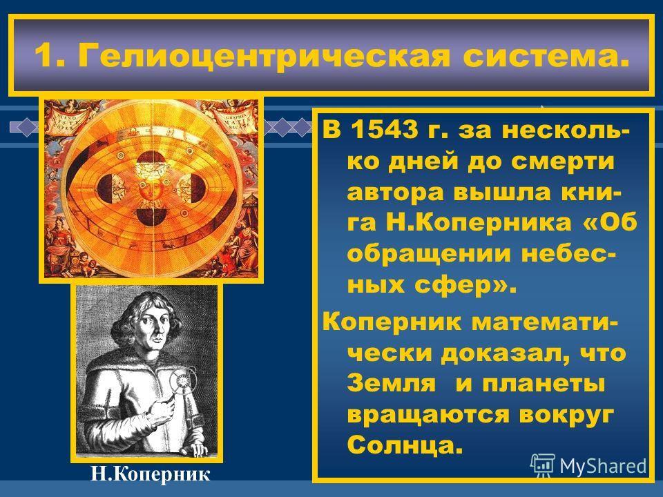 ЖДЕМ ВАС! В 1543 г. за несколь- ко дней до смерти автора вышла кни- га Н.Коперника «Об обращении небес- ных сфер». Коперник математи- чески доказал, что Земля и планеты вращаются вокруг Солнца. 1. Гелиоцентрическая система. Н.Коперник