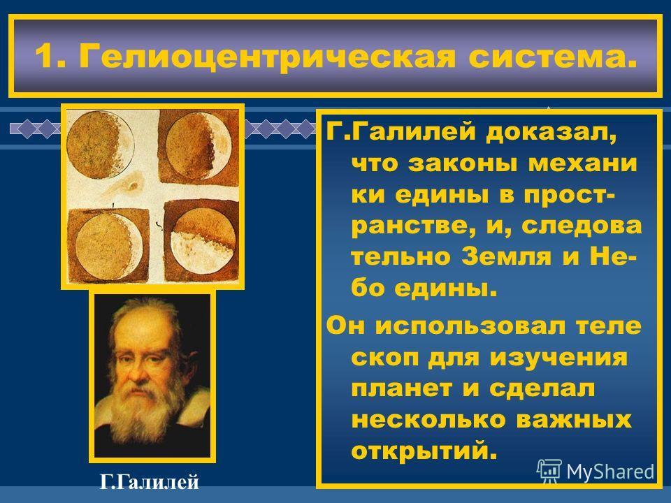 ЖДЕМ ВАС! Идеи Коперника раз- вили Д.Бруно и Г. Галилей. Д.Бруно не только ут- верждал, что Земля не стоит на месте, но и высказал пред положение о беско- нечности Миров, по добных нашему, во Вселенной. 1. Гелиоцентрическая система. Г.Галилей Г.Галил