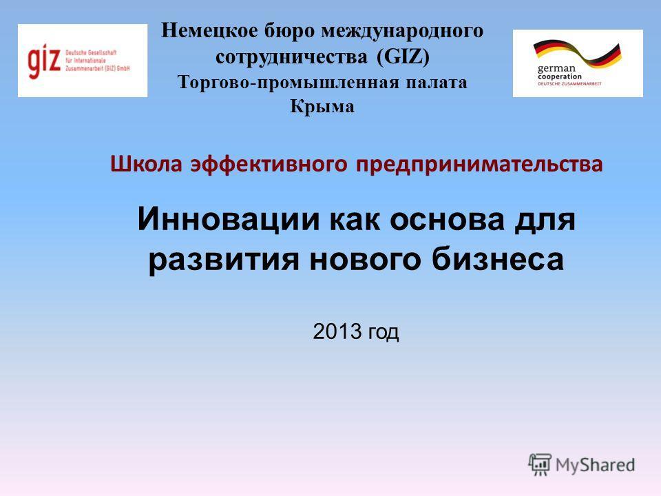 Немецкое бюро международного сотрудничества (GIZ) Торгово-промышленная палата Крыма Школа эффективного предпринимательства Инновации как основа для развития нового бизнеса 2013 год