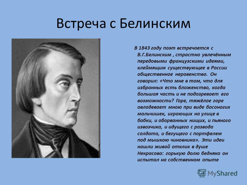 Встреча с Белинским В 1843 году поэт встречается с В.Г.Белинским, страстно увлечённым передовыми французскими идеями, клеймящим существующее в России общественное неравенство. Он говорил: «Что мне в том, что для избранных есть блаженство, когда больш