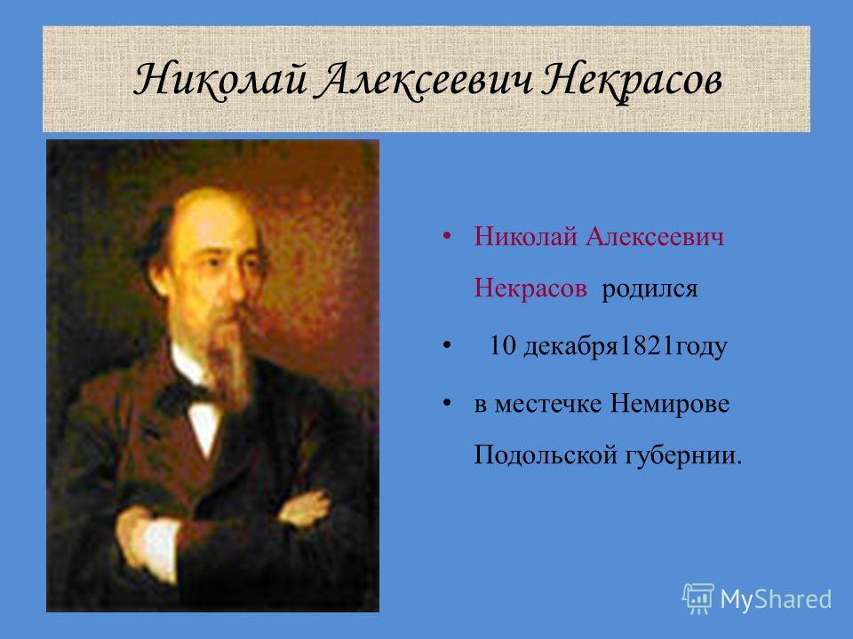 Николай Алексеевич Некрасов Николай Алексеевич Некрасов родился 10 декабря1821году в местечке Немирове Подольской губернии.