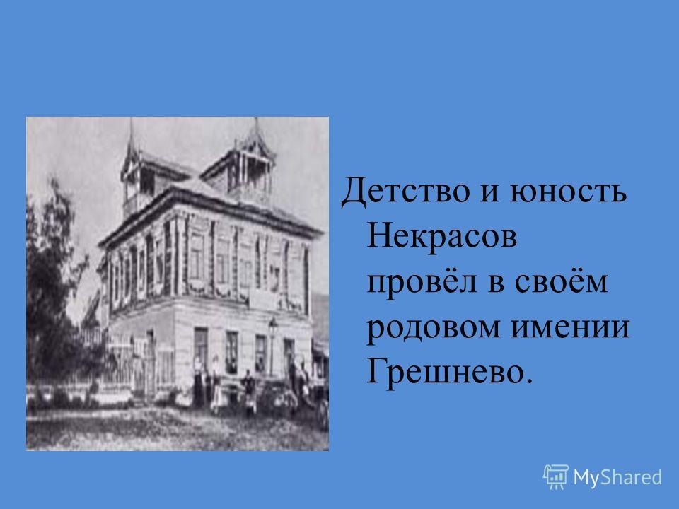 Детство и юность Некрасов провёл в своём родовом имении Грешнево.