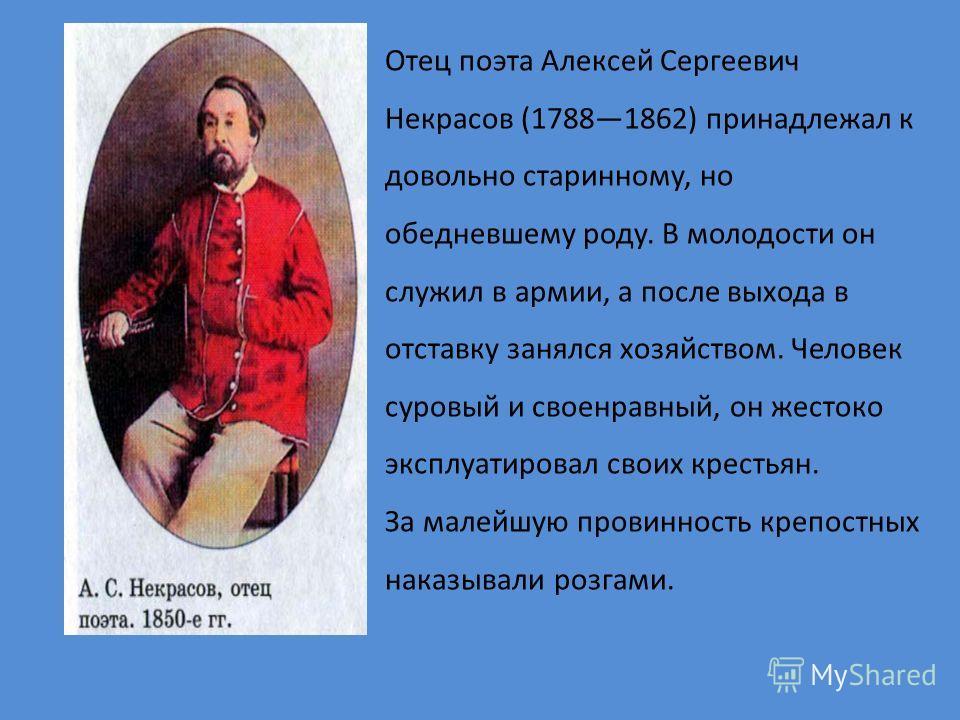 Отец поэта Алексей Сергеевич Некрасов (17881862) принадлежал к довольно старинному, но обедневшему роду. В молодости он служил в армии, а после выхода в отставку занялся хозяйством. Человек суровый и своенравный, он жестоко эксплуатировал своих крест