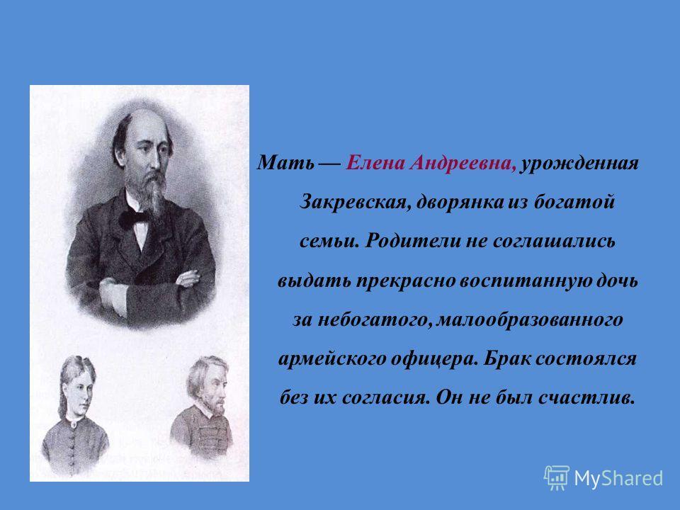 Мать Елена Андреевна, урожденная Закревская, дворянка из богатой семьи. Родители не соглашались выдать прекрасно воспитанную дочь за небогатого, малообразованного армейского офицера. Брак состоялся без их согласия. Он не был счастлив.