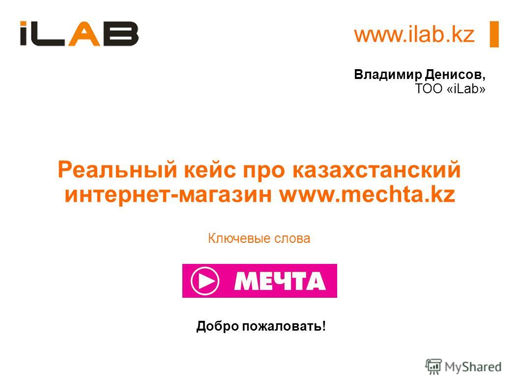 www.ilab.kz Добро пожаловать! Реальный кейс про казахстанский интернет-магазин www.mechta.kz Ключевые слова Владимир Денисов, ТОО «iLab»