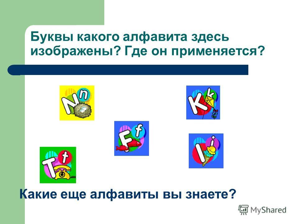 Буквы какого алфавита здесь изображены? Где он применяется? Какие еще алфавиты вы знаете?