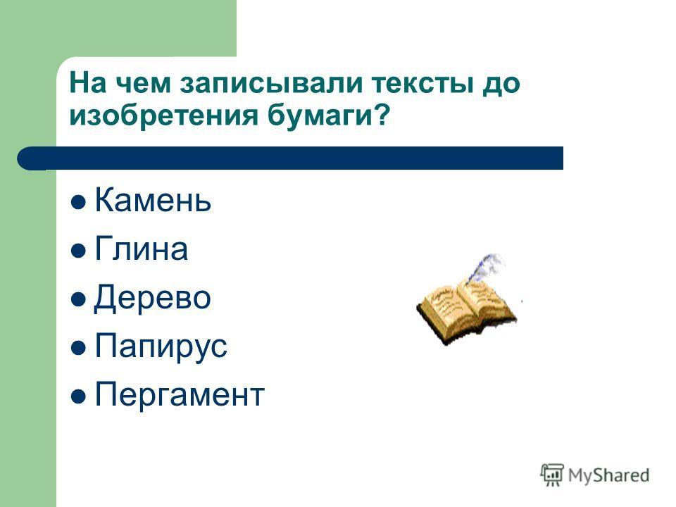 На чем записывали тексты до изобретения бумаги? Камень Глина Дерево Папирус Пергамент