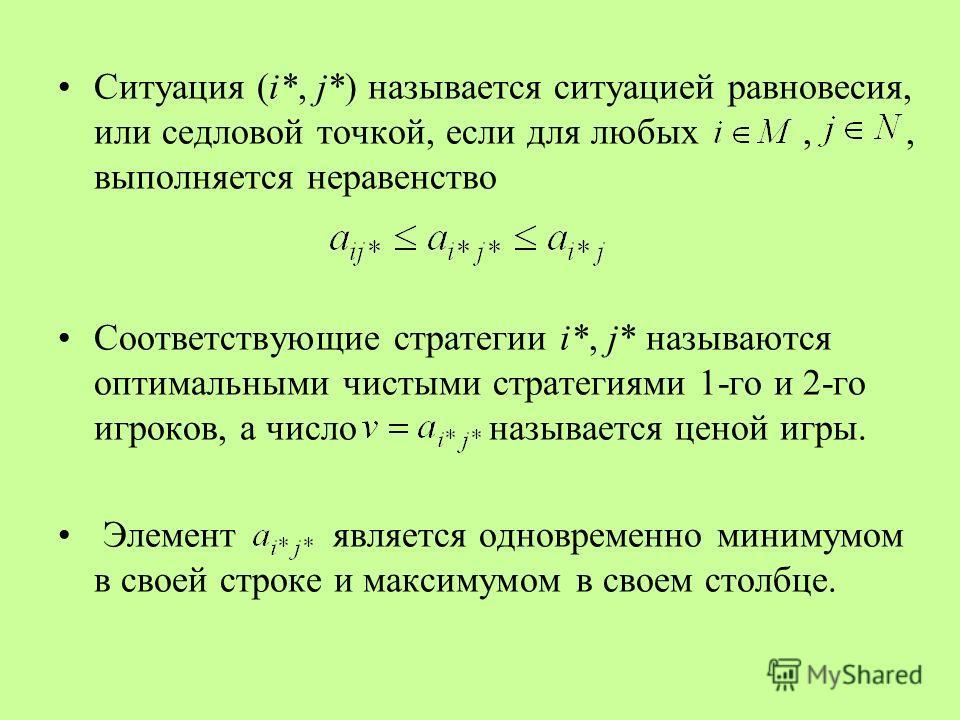 Ситуация (i*, j*) называется ситуацией равновесия, или седловой точкой, если для любых,, выполняется неравенство Соответствующие стратегии i*, j* называются оптимальными чистыми стратегиями 1-го и 2-го игроков, а число называется ценой игры. Элемент