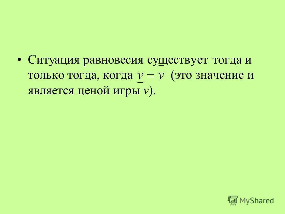 Ситуация равновесия существует тогда и только тогда, когда (это значение и является ценой игры v).