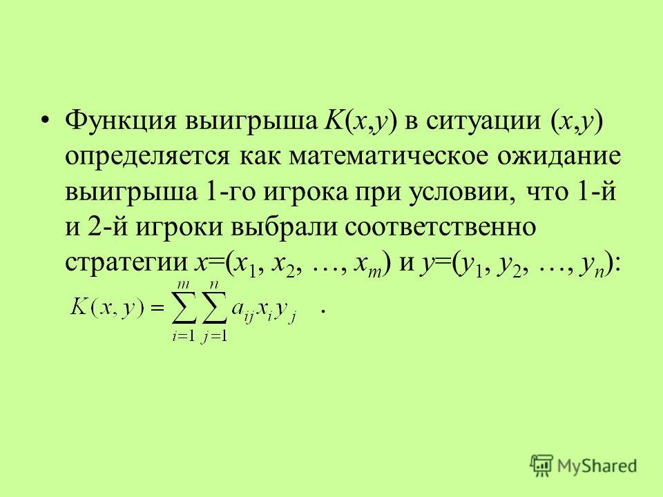 Функция выигрыша K(x,y) в ситуации (x,y) определяется как математическое ожидание выигрыша 1-го игрока при условии, что 1-й и 2-й игроки выбрали соответственно стратегии x=(x 1, x 2, …, x m ) и y=(y 1, y 2, …, y n ):.