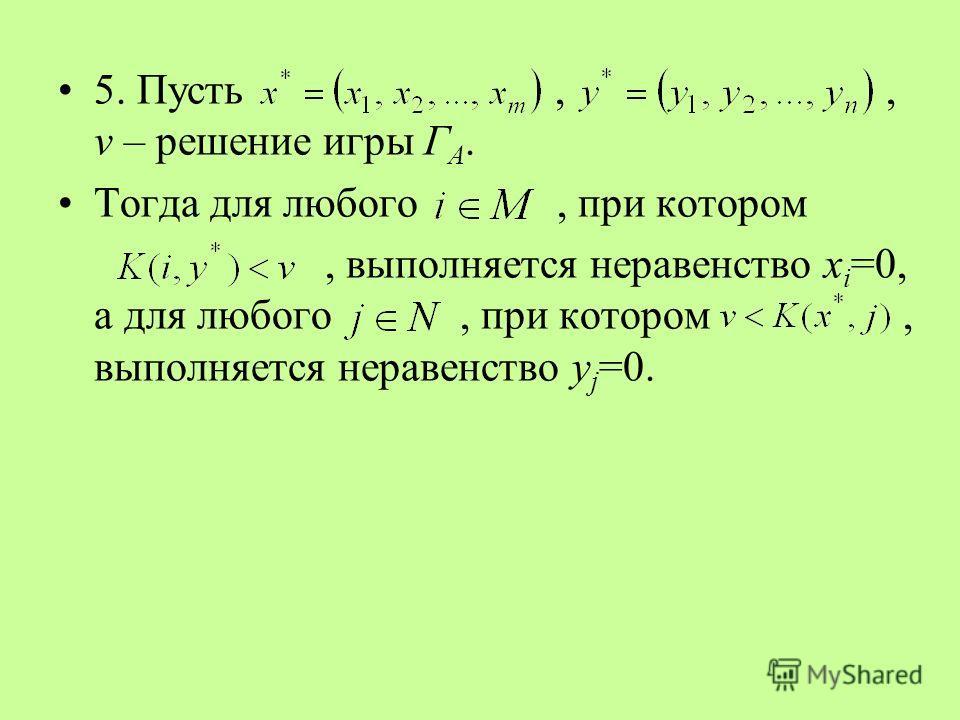 5. Пусть,, v – решение игры Г А. Тогда для любого, при котором, выполняется неравенство x i =0, а для любого, при котором, выполняется неравенство y j =0.
