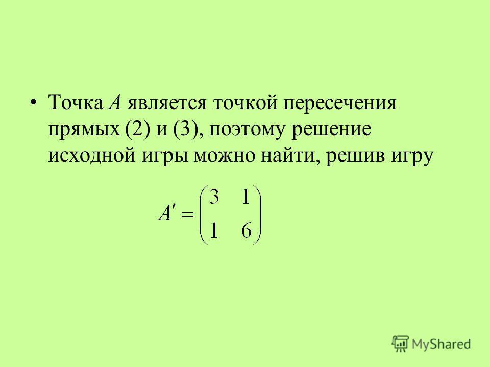 Точка A является точкой пересечения прямых (2) и (3), поэтому решение исходной игры можно найти, решив игру