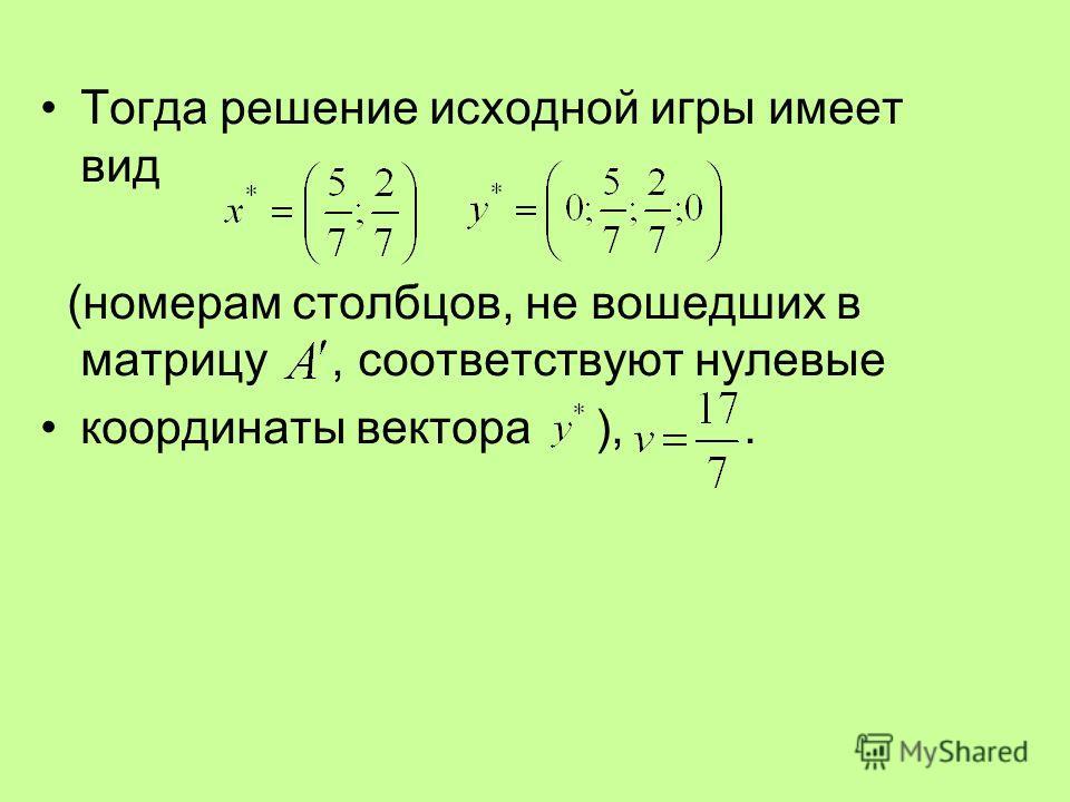 Тогда решение исходной игры имеет вид (номерам столбцов, не вошедших в матрицу, соответствуют нулевые координаты вектора ),.