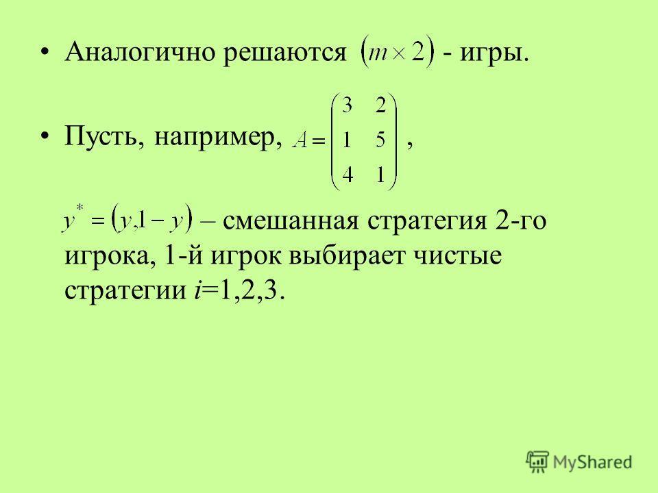 Аналогично решаются - игры. Пусть, например,, – смешанная стратегия 2-го игрока, 1-й игрок выбирает чистые стратегии i=1,2,3.