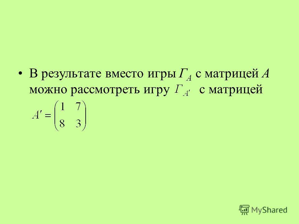 В результате вместо игры Г А с матрицей А можно рассмотреть игру с матрицей