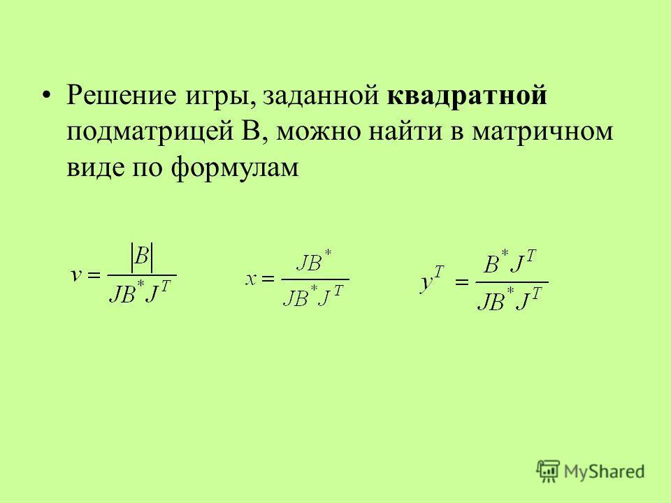 Решение игры, заданной квадратной подматрицей В, можно найти в матричном виде по формулам