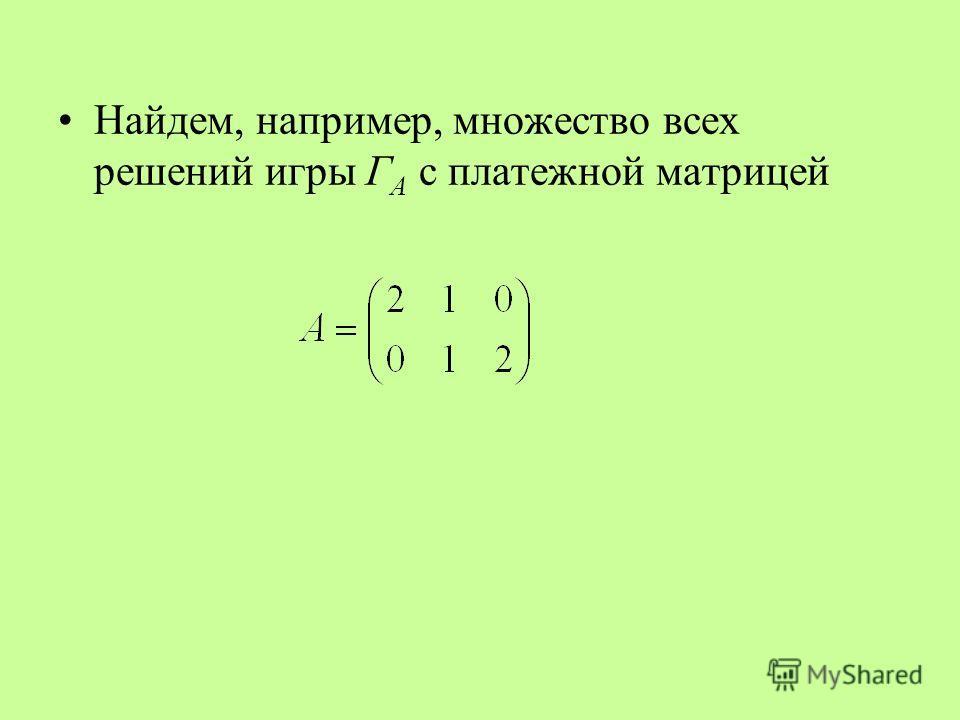Найдем, например, множество всех решений игры Г А с платежной матрицей