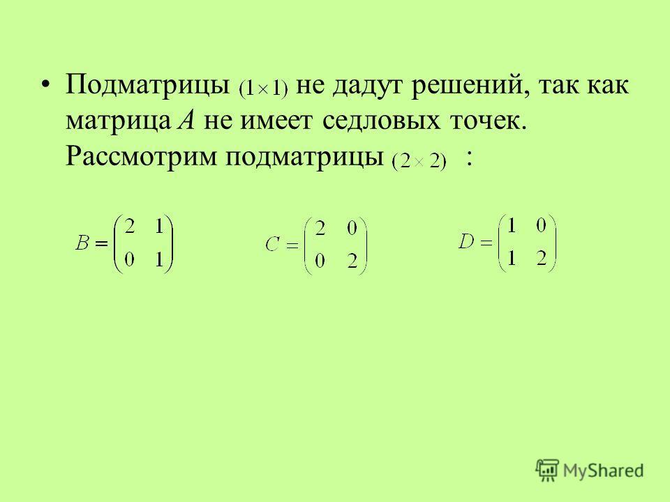Подматрицы не дадут решений, так как матрица А не имеет седловых точек. Рассмотрим подматрицы :