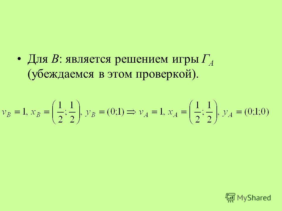 Для В: является решением игры Г А (убеждаемся в этом проверкой).
