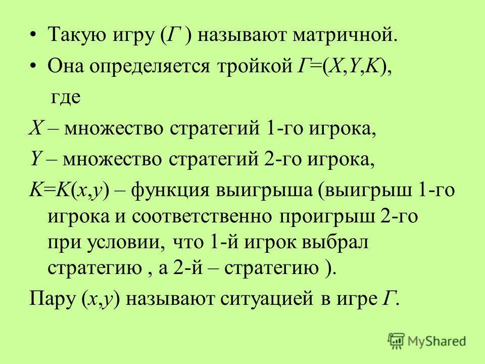Такую игру (Г ) называют матричной. Она определяется тройкой Г=(X,Y,K), где Х – множество стратегий 1-го игрока, Y – множество стратегий 2-го игрока, K=K(x,y) – функция выигрыша (выигрыш 1-го игрока и соответственно проигрыш 2-го при условии, что 1-й