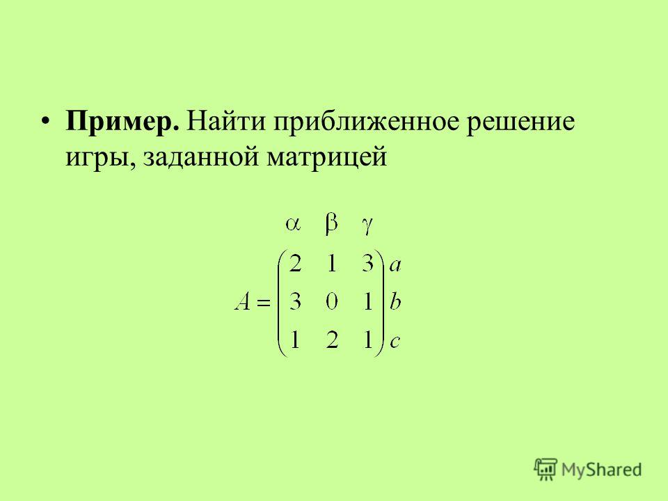 Пример. Найти приближенное решение игры, заданной матрицей