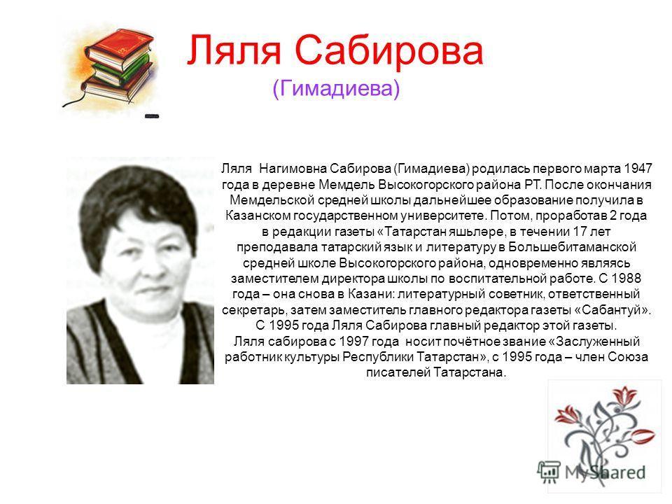 Ляля Сабирова (Гимадиева) Ляля Нагимовна Сабирова (Гимадиева) родилась первого марта 1947 года в деревне Мемдель Высокогорского района РТ. После окончания Мемдельской средней школы дальнейшее образование получила в Казанском государственном университ