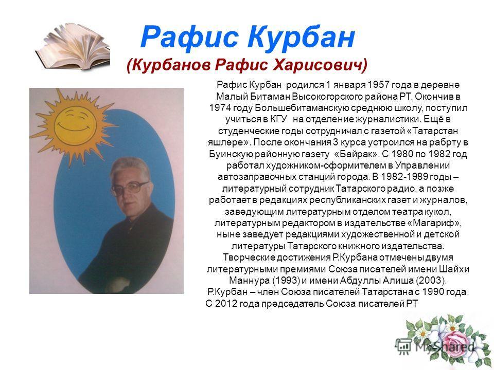 Рафис Курбан (Курбанов Рафис Харисович) Рафис Курбан родился 1 января 1957 года в деревне Малый Битаман Высокогорского района РТ. Окончив в 1974 году Большебитаманскую среднюю школу, поступил учиться в КГУ на отделение журналистики. Ещё в студенчески