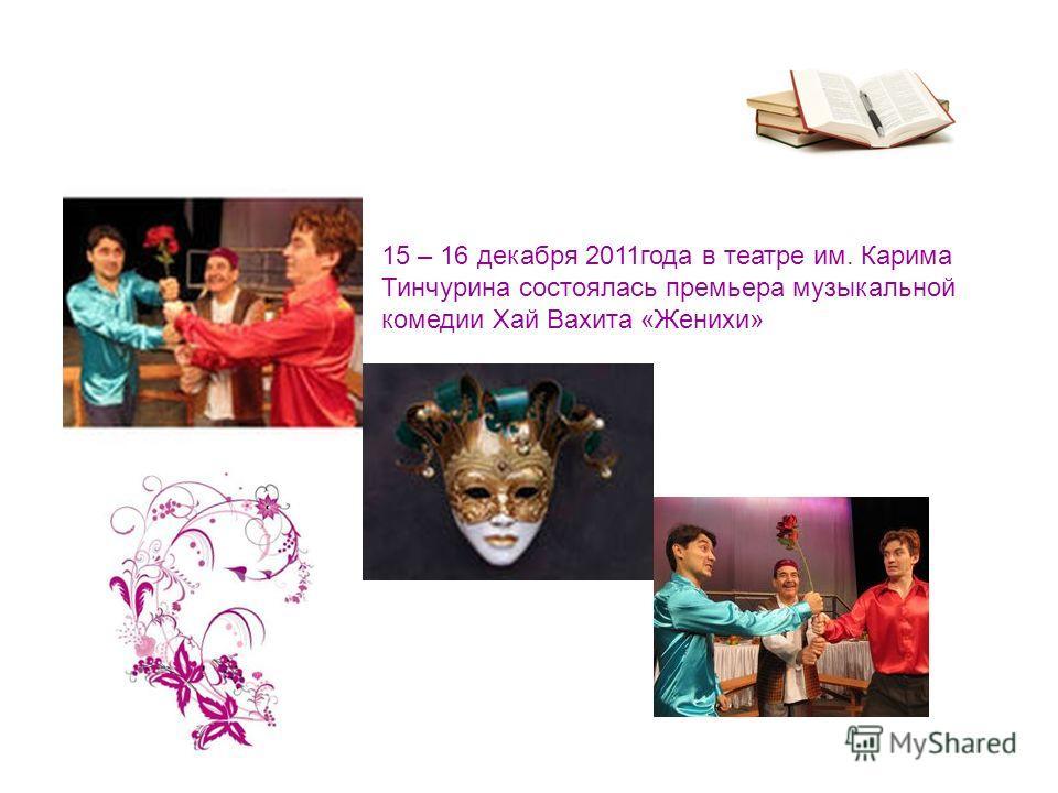 15 – 16 декабря 2011года в театре им. Карима Тинчурина состоялась премьера музыкальной комедии Хай Вахита «Женихи»