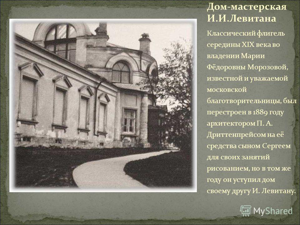 Дом-мастерская И.И.Левитана Классический флигель середины XIX века во владении Марии Фёдоровны Морозовой, известной и уважаемой московской благотворительницы, был перестроен в 1889 году архитектором П. А. Дриттенпрейсом на её средства сыном Сергеем д