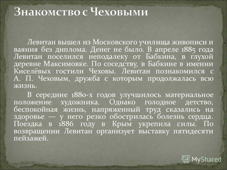 Левитан вышел из Московского училища живописи и ваяния без диплома. Денег не было. В апреле 1885 года Левитан поселился неподалеку от Бабкина, в глухой деревне Максимовке. По соседству, в Бабкине в имении Киселёвых гостили Чеховы. Левитан познакомилс