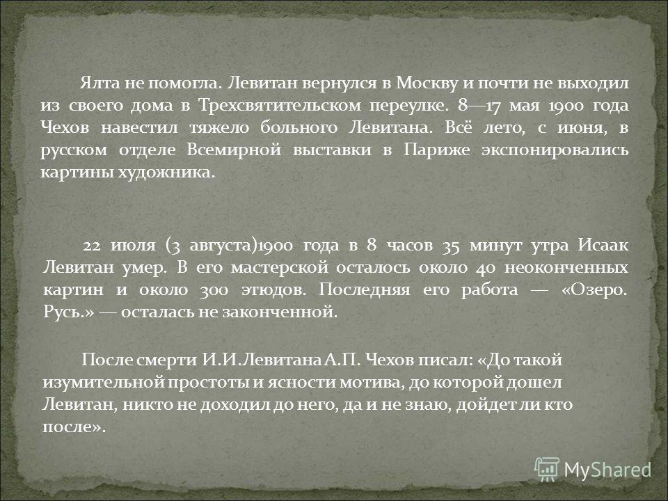 22 июля (3 августа)1900 года в 8 часов 35 минут утра Исаак Левитан умер. В его мастерской осталось около 40 неоконченных картин и около 300 этюдов. Последняя его работа «Озеро. Русь.» осталась не законченной. После смерти И.И.Левитана А.П. Чехов писа