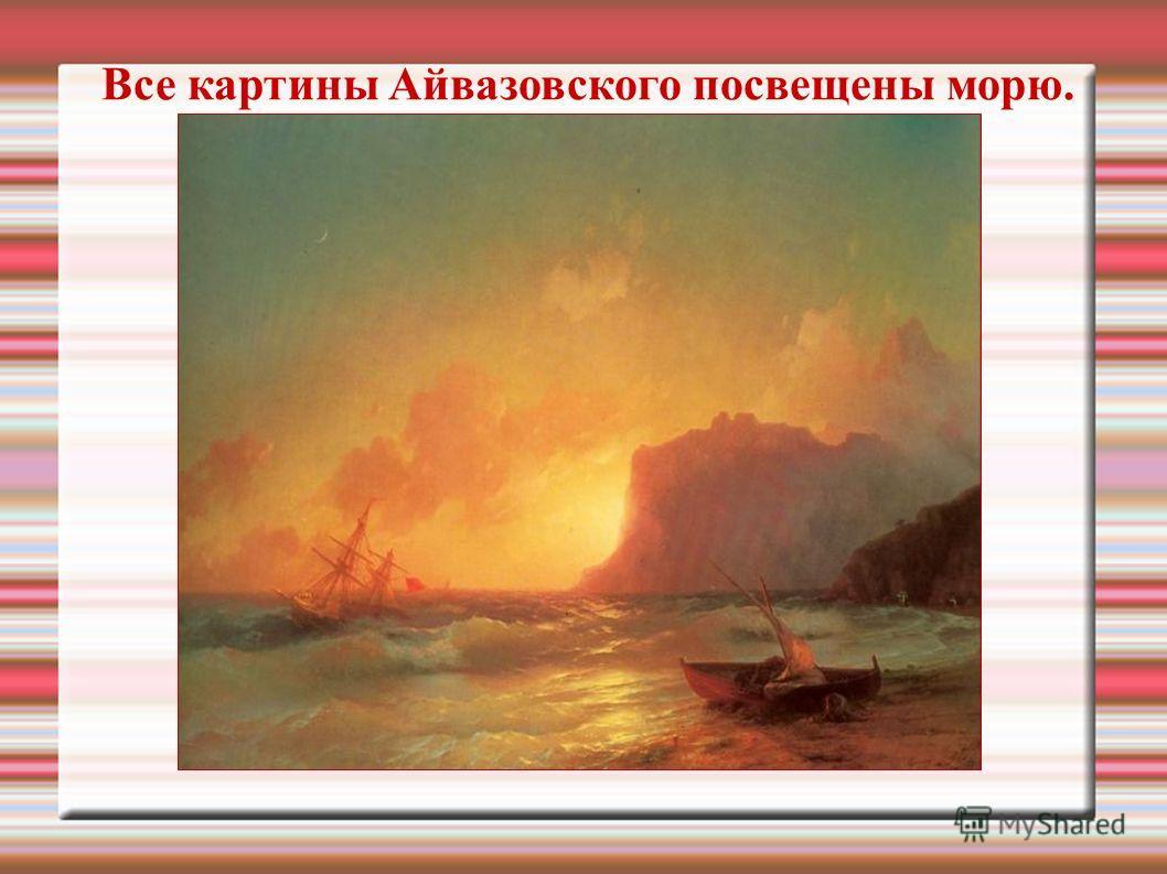 Все картины Айвазовского посвещены морю.
