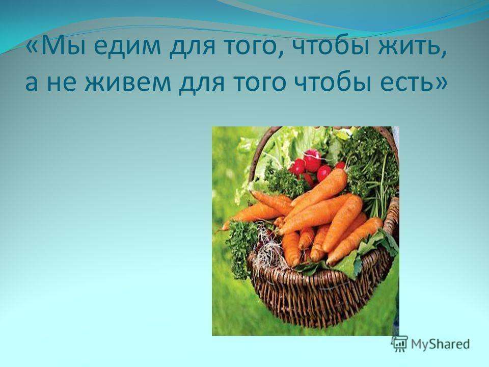 «Мы едим для того, чтобы жить, а не живем для того чтобы есть»
