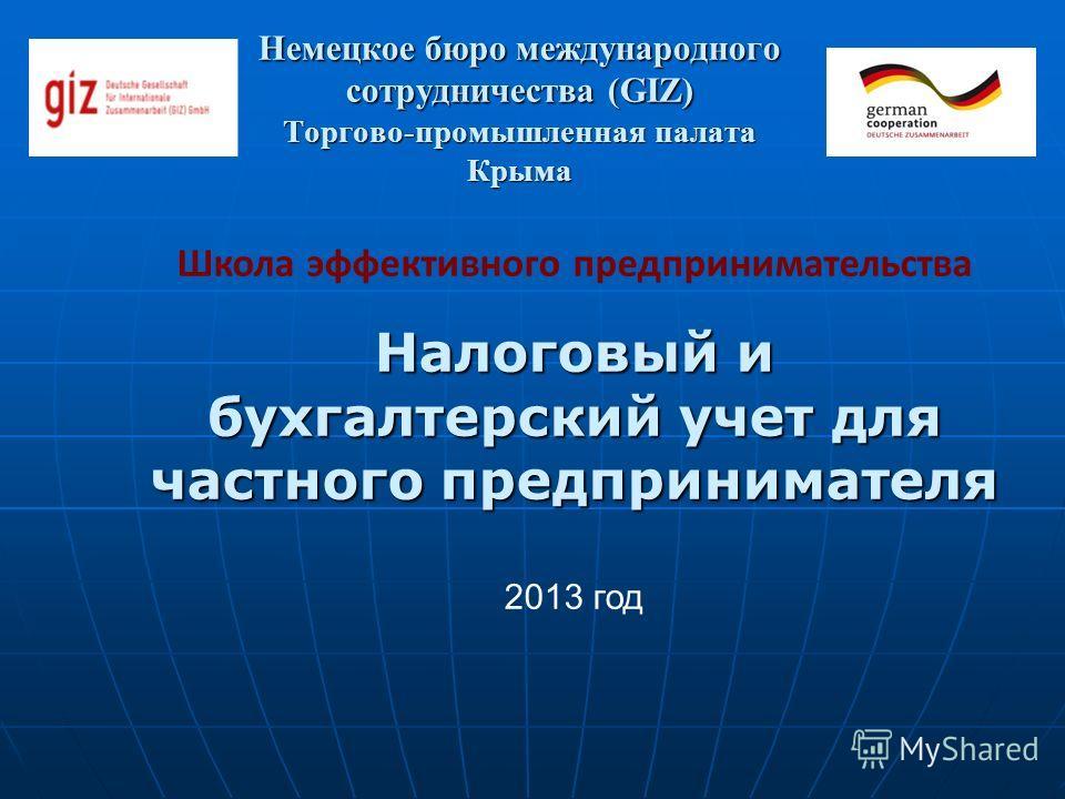 Немецкое бюро международного сотрудничества (GIZ) Торгово-промышленная палата Крыма Школа эффективного предпринимательства Налоговый и бухгалтерский учет для частного предпринимателя 2013 год