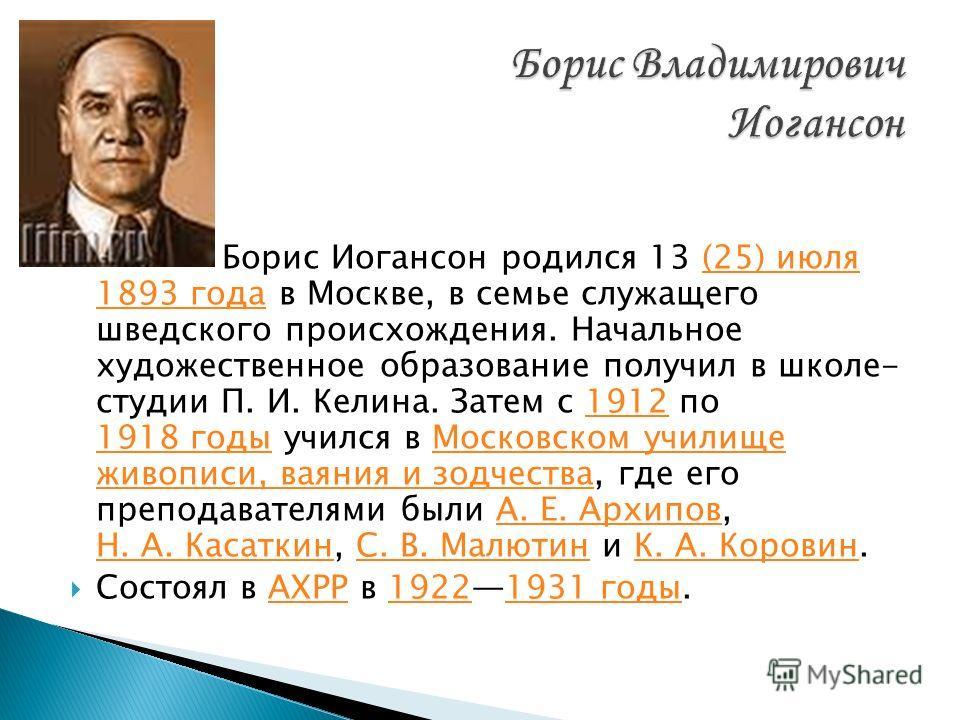 Борис Иогансон родился 13 (25) июля 1893 года в Москве, в семье служащего шведского происхождения. Начальное художественное образование получил в школе- студии П. И. Келина. Затем с 1912 по 1918 годы учился в Московском училище живописи, ваяния и зод