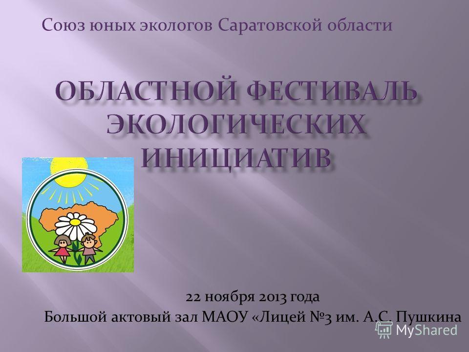 22 ноября 2013 года Большой актовый зал МАОУ «Лицей 3 им. А.С. Пушкина Союз юных экологов Саратовской области