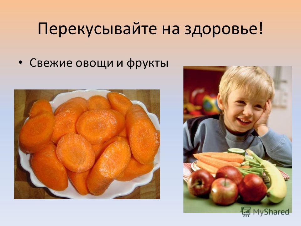Перекусывайте на здоровье! Свежие овощи и фрукты