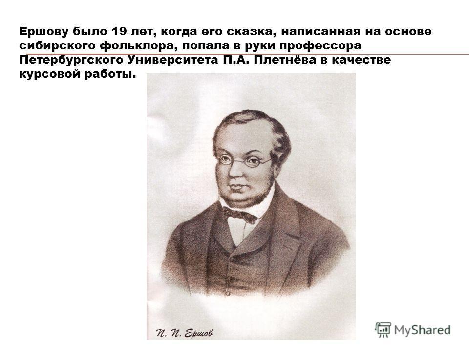 Ершову было 19 лет, когда его сказка, написанная на основе сибирского фольклора, попала в руки профессора Петербургского Университета П.А. Плетнёва в качестве курсовой работы.