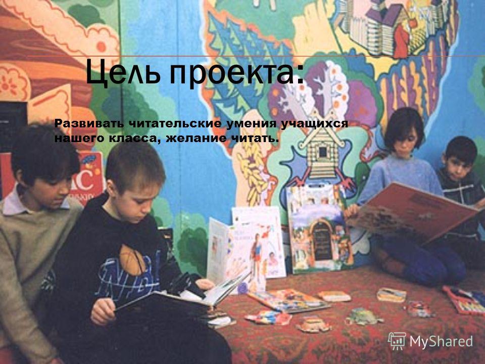 Цель проекта: Развивать читательские умения учащихся нашего класса, желание читать.