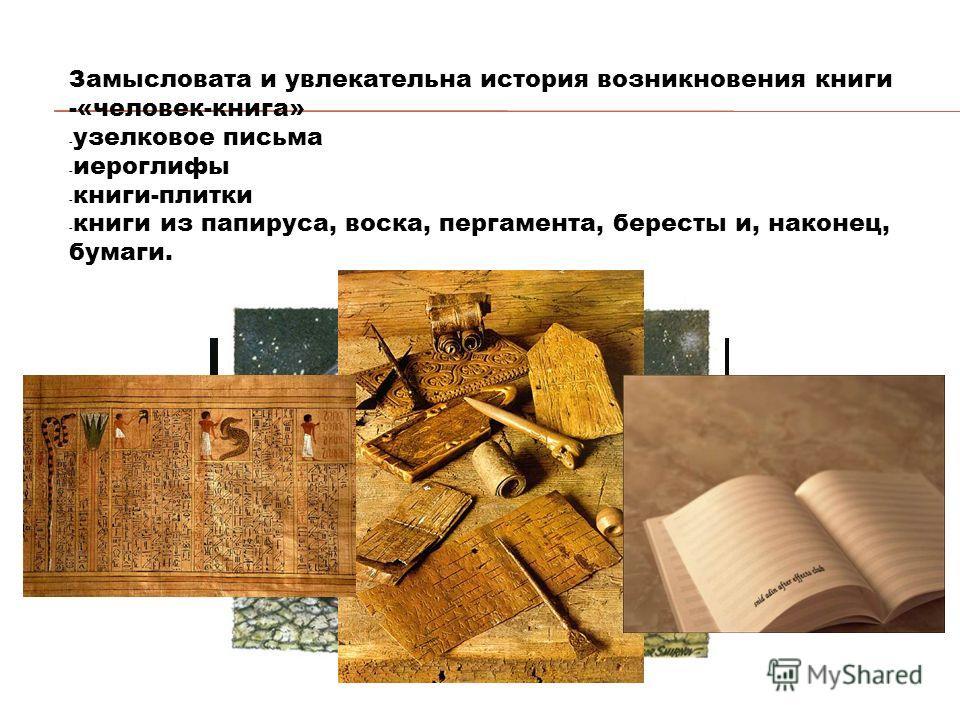 Замысловата и увлекательна история возникновения книги -«человек-книга» - узелковое письма - иероглифы - книги-плитки - книги из папируса, воска, пергамента, бересты и, наконец, бумаги.