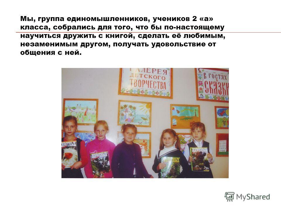 Мы, группа единомышленников, учеников 2 «а» класса, собрались для того, что бы по-настоящему научиться дружить с книгой, сделать её любимым, незаменимым другом, получать удовольствие от общения с ней.