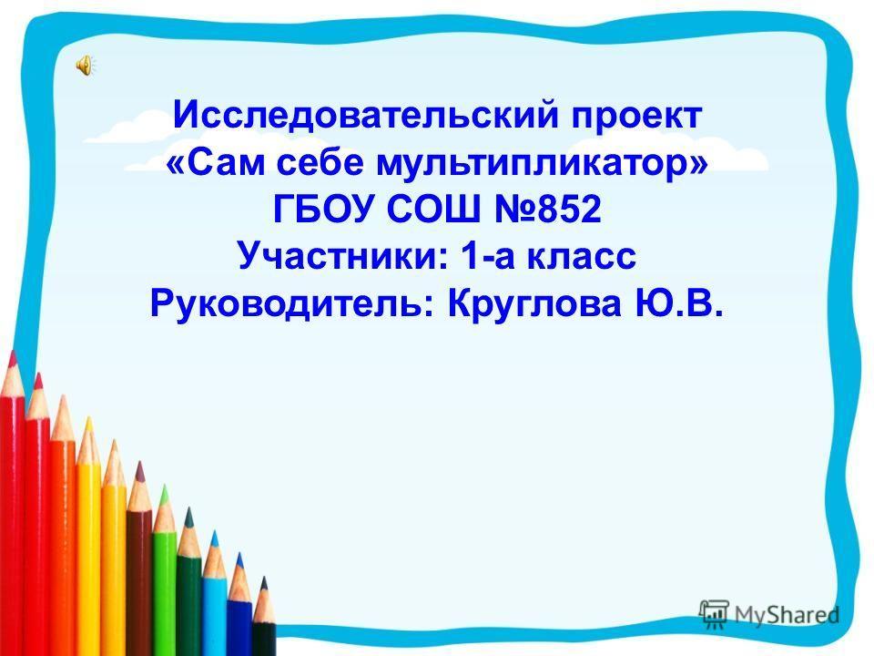 Исследовательский проект «Сам себе мультипликатор» ГБОУ СОШ 852 Участники: 1-а класс Руководитель: Круглова Ю.В.