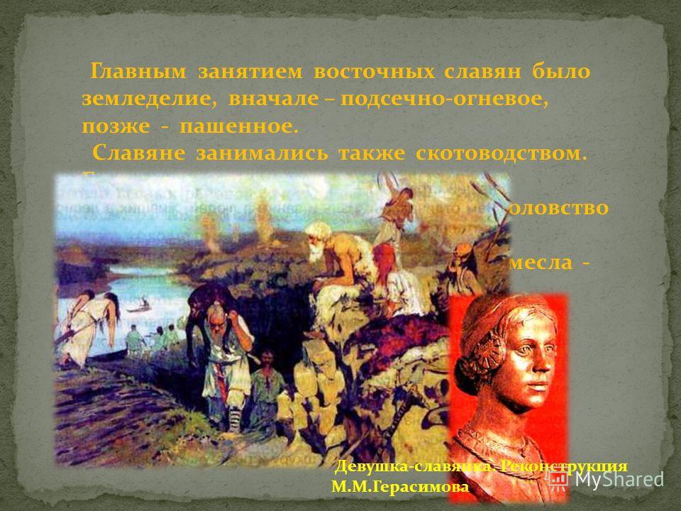 Главным занятием восточных славян было земледелие, вначале – подсечно-огневое, позже - пашенное. Славяне занимались также скотоводством. Большую роль в их жизни играли бортничество (собирание меда), рыболовство и охота. У восточных славян развивались