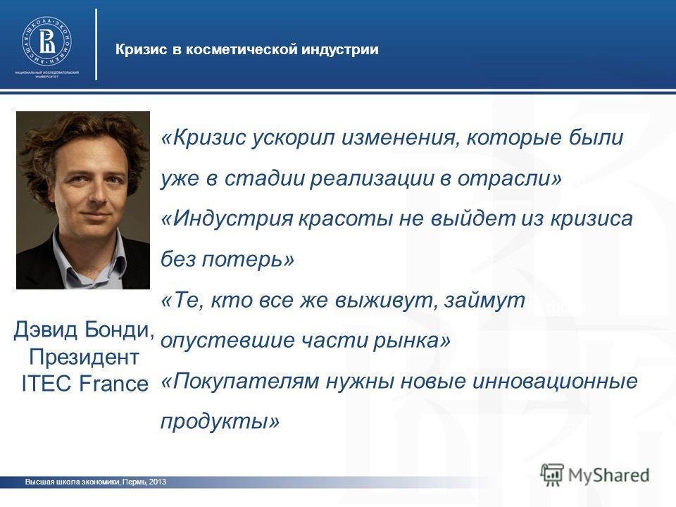Высшая школа экономики, Пермь, 2013 Кризис в косметической индустрии фото Дэвид Бонди, Президент ITEC France «Кризис ускорил изменения, которые были уже в стадии реализации в отрасли» «Индустрия красоты не выйдет из кризиса без потерь» «Те, кто все ж