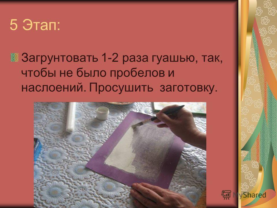 5 Этап: Загрунтовать 1-2 раза гуашью, так, чтобы не было пробелов и наслоений. Просушить заготовку.