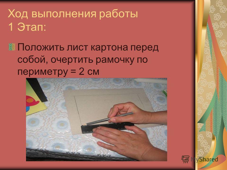 Ход выполнения работы 1 Этап: Положить лист картона перед собой, очертить рамочку по периметру = 2 см