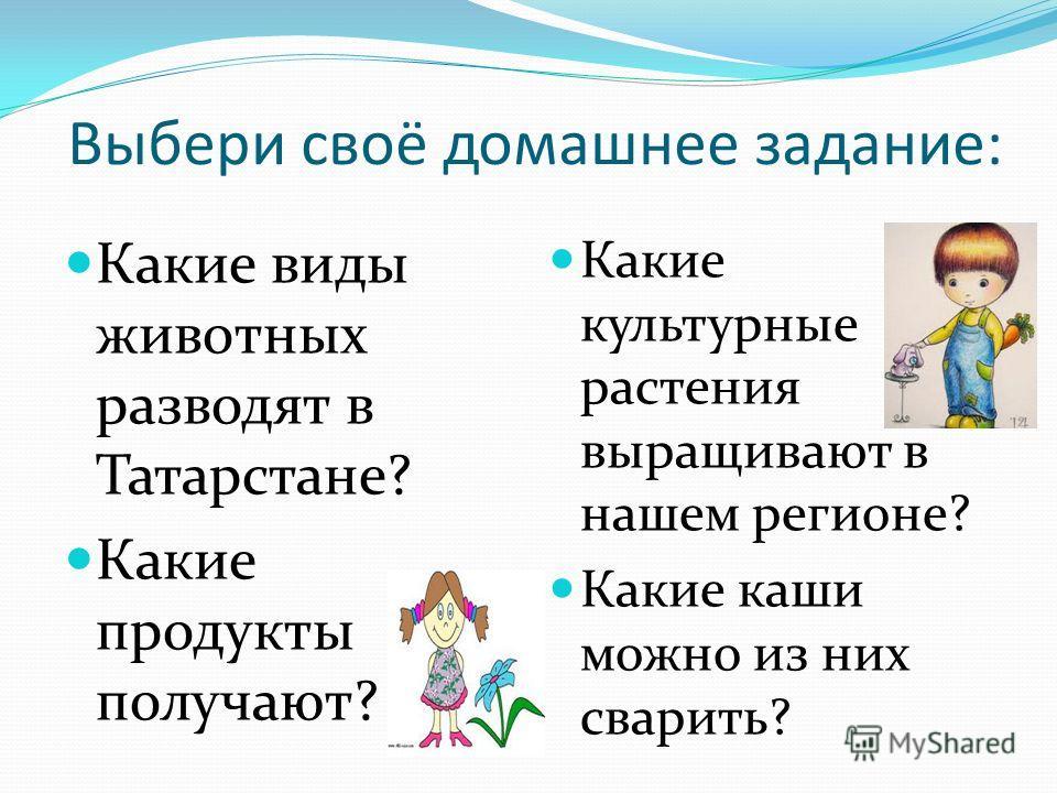 Выбери своё домашнее задание: Какие виды животных разводят в Татарстане? Какие продукты получают? Какие культурные растения выращивают в нашем регионе? Какие каши можно из них сварить?